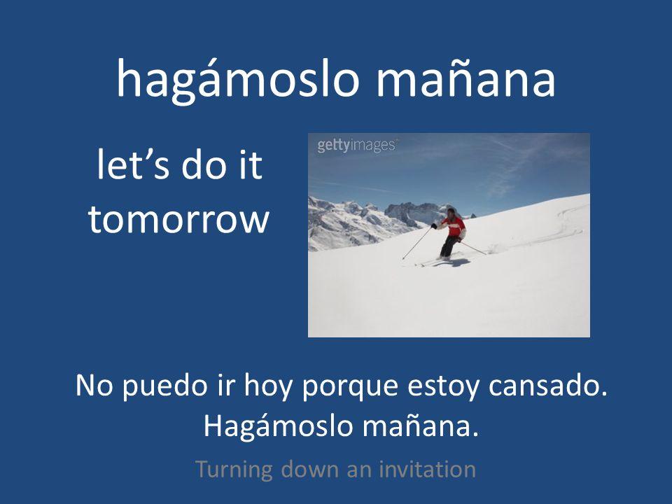 hagámoslo mañana Turning down an invitation lets do it tomorrow No puedo ir hoy porque estoy cansado.