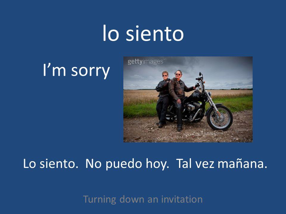 lo siento Turning down an invitation Im sorry Lo siento. No puedo hoy. Tal vez mañana.