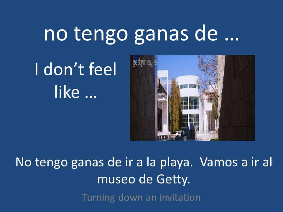 no tengo ganas de … Turning down an invitation I dont feel like … No tengo ganas de ir a la playa. Vamos a ir al museo de Getty.