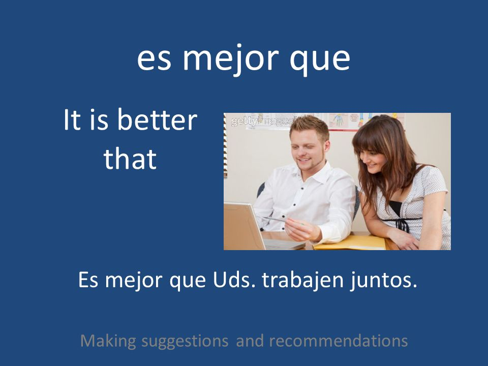 es mejor que Making suggestions and recommendations It is better that Es mejor que Uds. trabajen juntos.