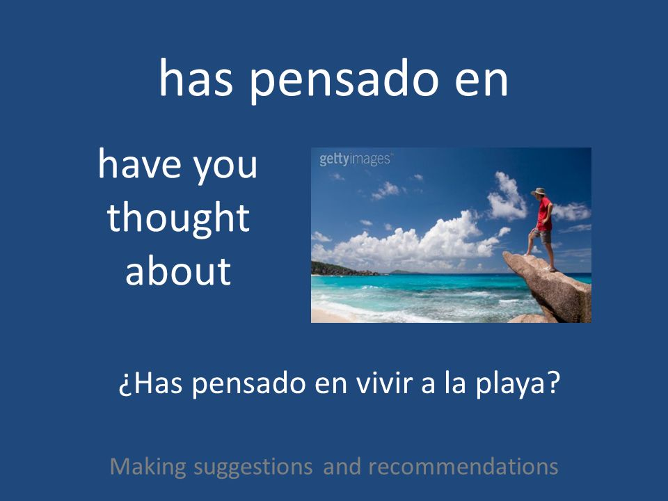 has pensado en Making suggestions and recommendations have you thought about ¿Has pensado en vivir a la playa?