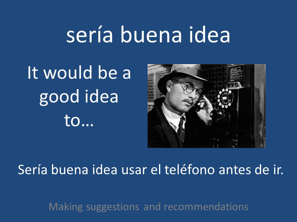 sería mala idea Making suggestions and recommendations It would be a bad idea to… Sería mala idea usar el teléfono después de ir.
