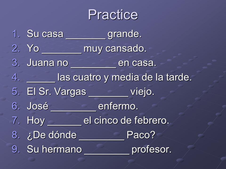 Practice 1.Su casa _______ grande. 2.Yo _______ muy cansado.