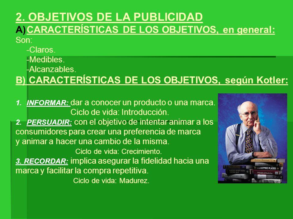 2. OBJETIVOS DE LA PUBLICIDAD A)CARACTERÍSTICAS DE LOS OBJETIVOS, en general: Son: -Claros. -Medibles. -Alcanzables. B) CARACTERÍSTICAS DE LOS OBJETIV