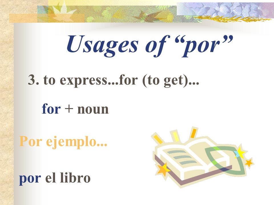 Usages of por 3. to express...for (to get)... for + noun Por ejemplo... por el libro
