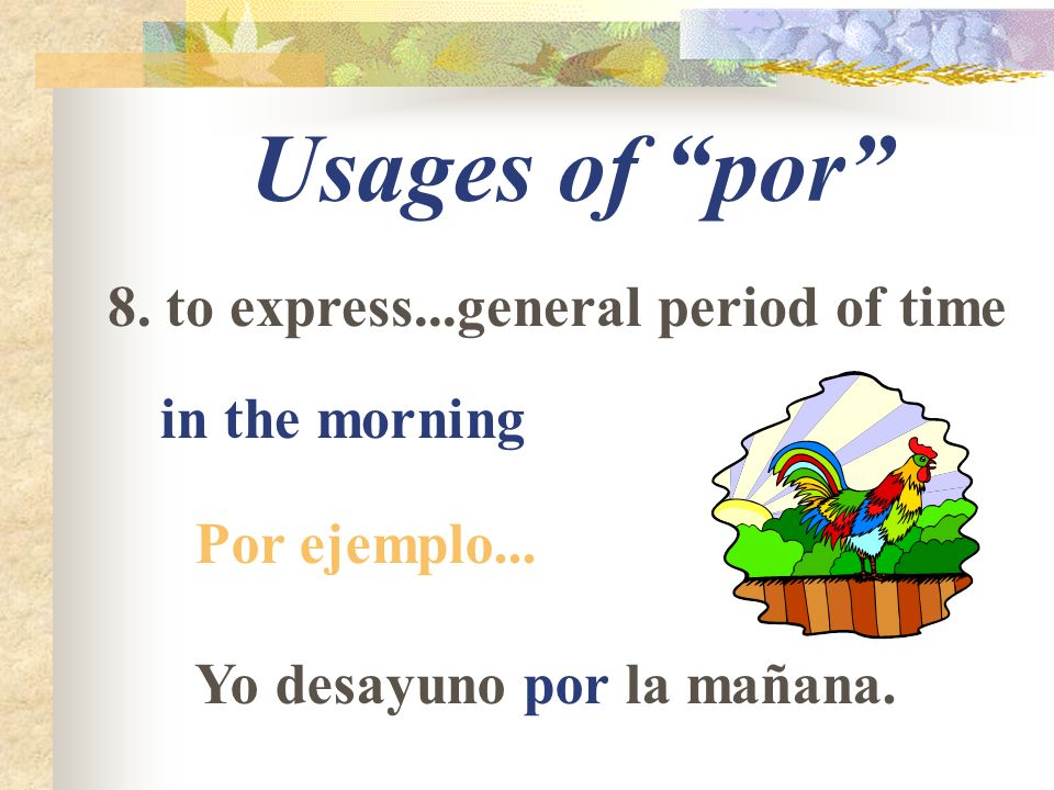 Usages of por 8. to express...general period of time in the morning Por ejemplo...