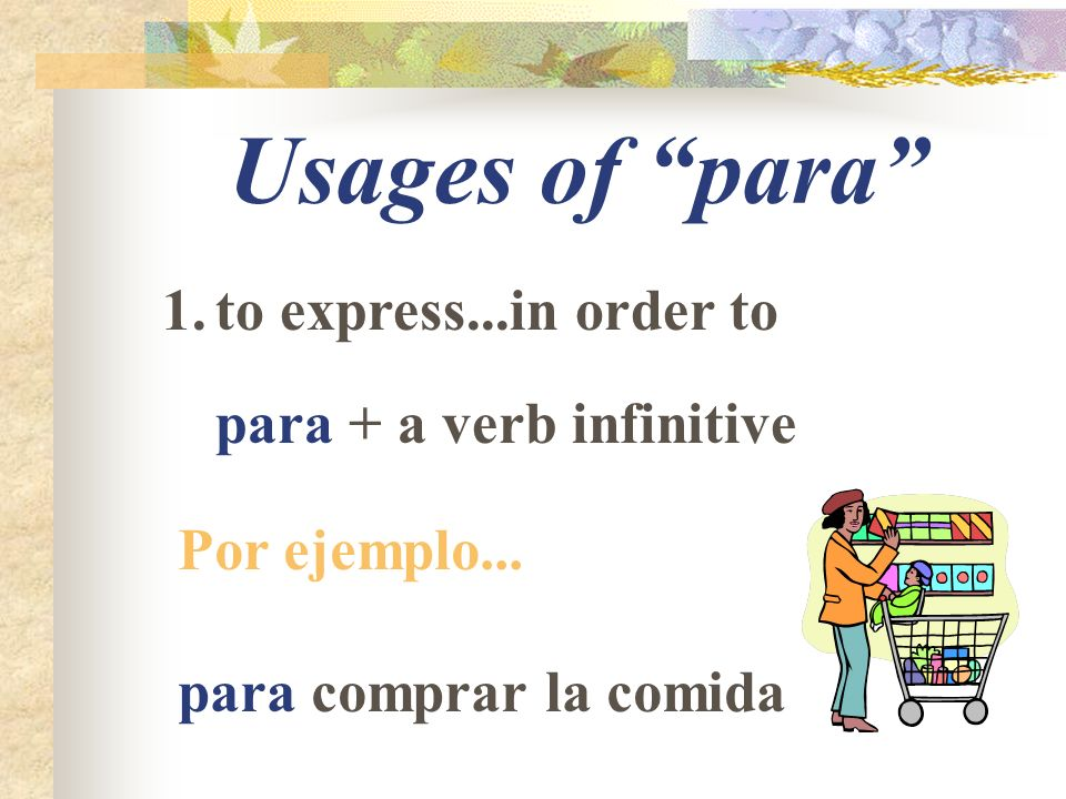 Usages of para 1.to express...in order to para + a verb infinitive Por ejemplo...