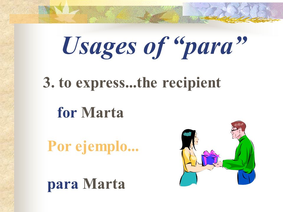 Usages of para 4. to express...the destination for the park Por ejemplo... para el parque