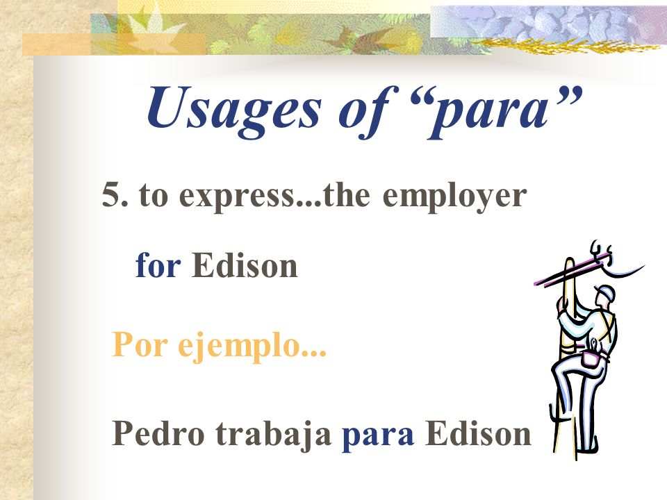 Usages of para 5. to express...the employer for Edison Por ejemplo... Pedro trabaja para Edison