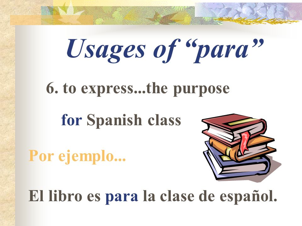 Usages of para 6. to express...the purpose for Spanish class Por ejemplo...