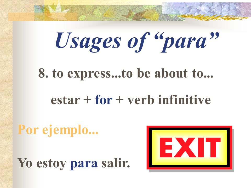 Usages of para 8. to express...to be about to... estar + for + verb infinitive Por ejemplo...