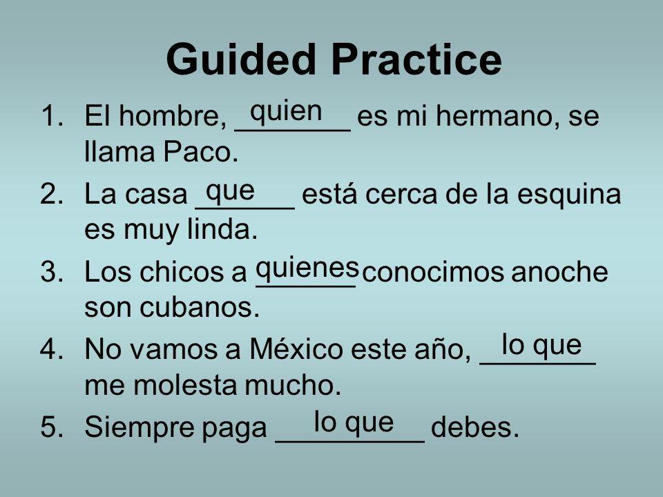 Guided Practice 1.El hombre, _______ es mi hermano, se llama Paco. 2.La casa ______ está cerca de la esquina es muy linda. 3.Los chicos a ______ conoc