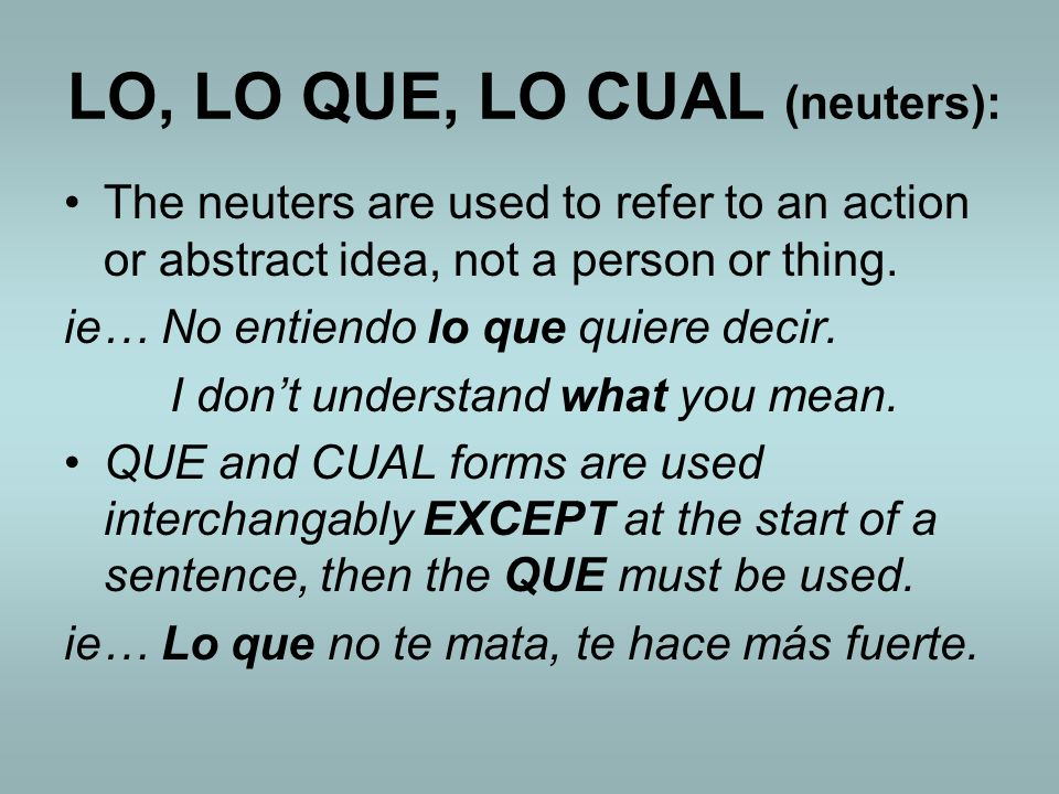 LO, LO QUE, LO CUAL (neuters): The neuters are used to refer to an action or abstract idea, not a person or thing.