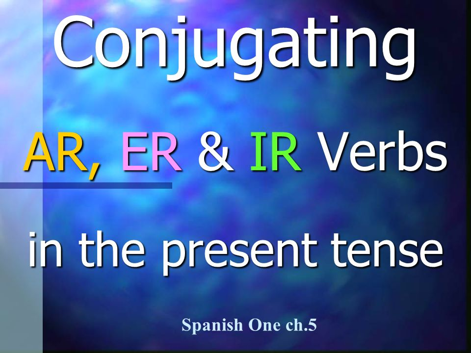 Conjugating AR, ER & IR Verbs in the present tense Spanish One ch.5