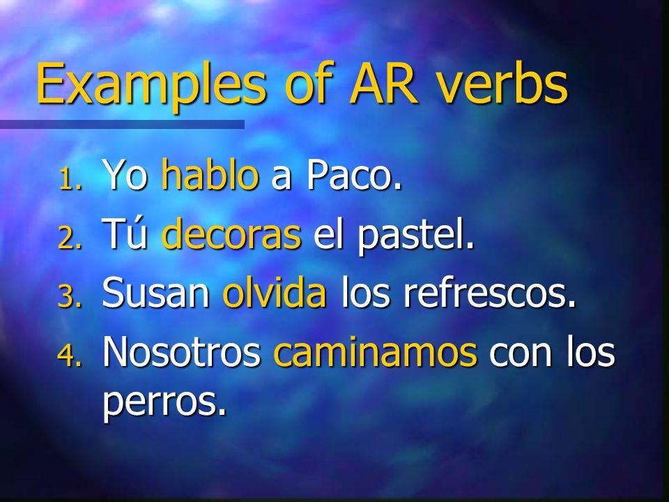 Examples of AR verbs 1. Yo hablo a Paco. 2. Tú decoras el pastel. 3. Susan olvida los refrescos. 4. Nosotros caminamos con los perros.
