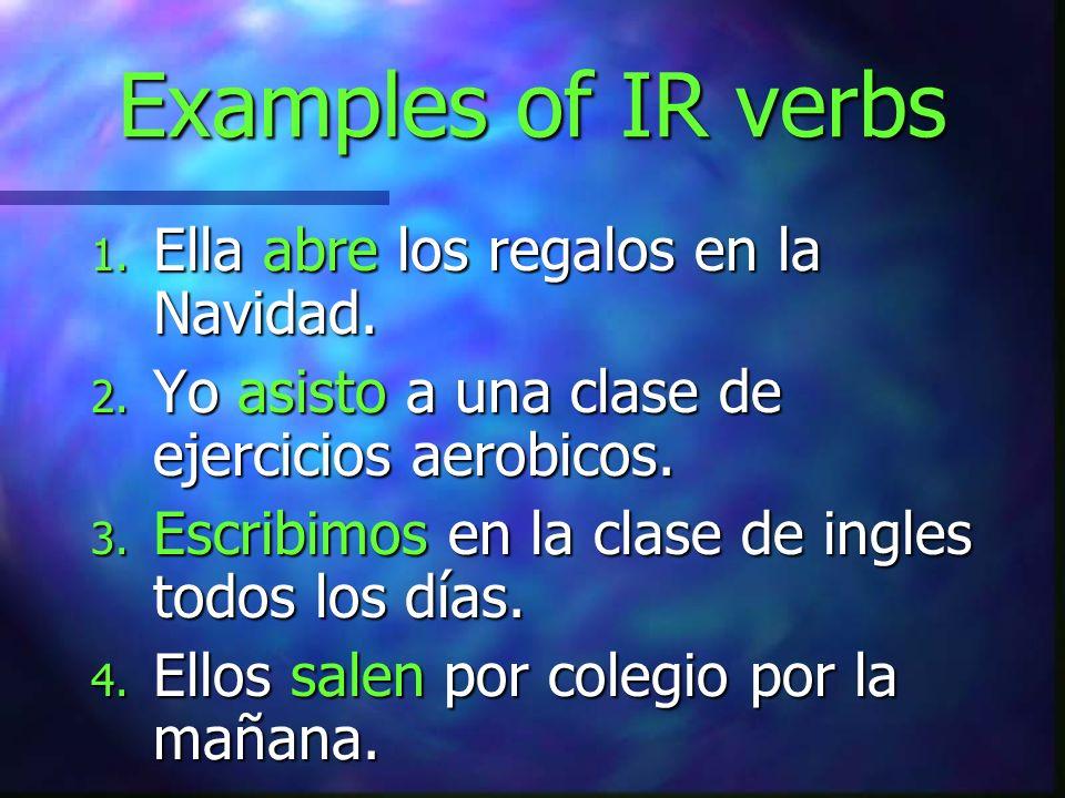 Examples of IR verbs 1. Ella abre los regalos en la Navidad. 2. Yo asisto a una clase de ejercicios aerobicos. 3. Escribimos en la clase de ingles tod