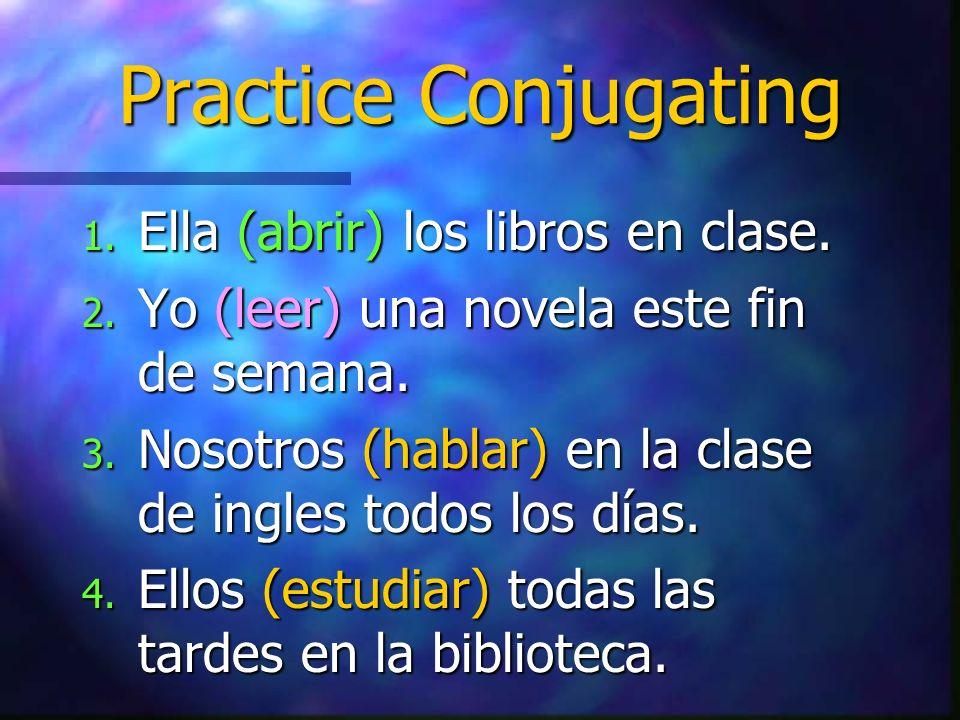 Practice Conjugating 1. Ella (abrir) los libros en clase. 2. Yo (leer) una novela este fin de semana. 3. Nosotros (hablar) en la clase de ingles todos