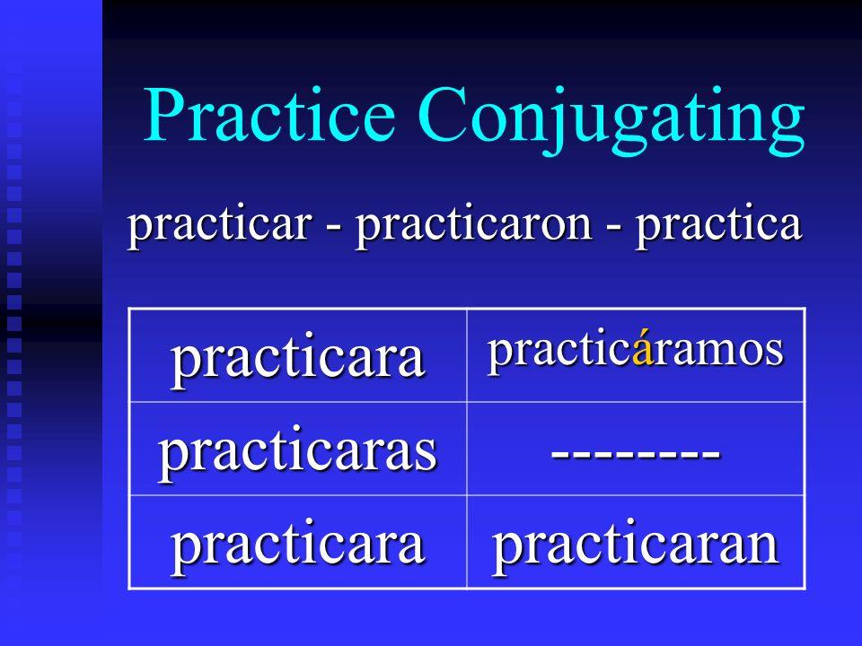 Practice Conjugating practicar - practicaron - practica practicara practicáramos practicaras-------- practicarapracticaran