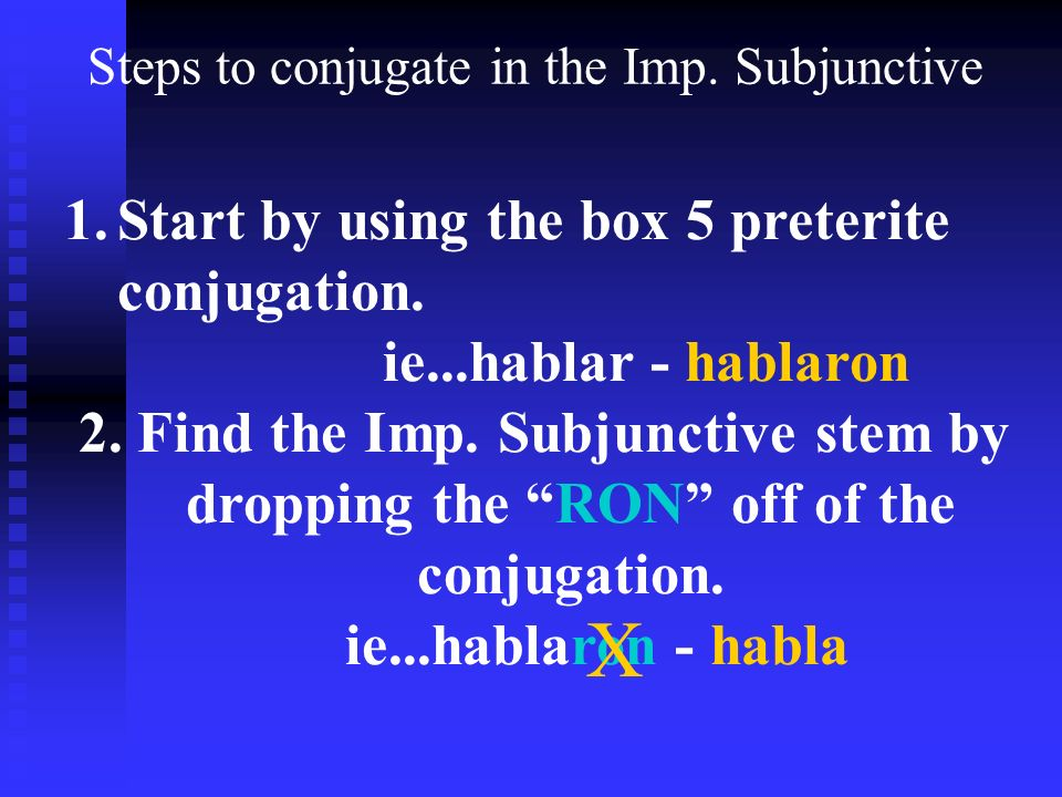 Steps to conjugate in the Imp. Subjunctive 1.Start by using the box 5 preterite conjugation.