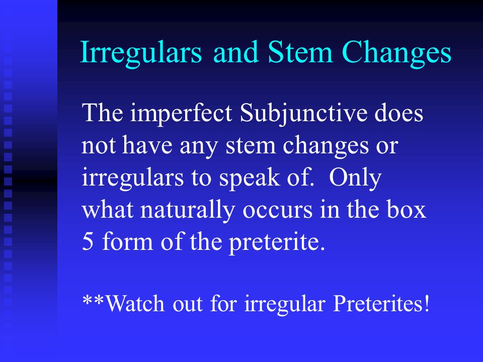 Irregulars and Stem Changes The imperfect Subjunctive does not have any stem changes or irregulars to speak of. Only what naturally occurs in the box