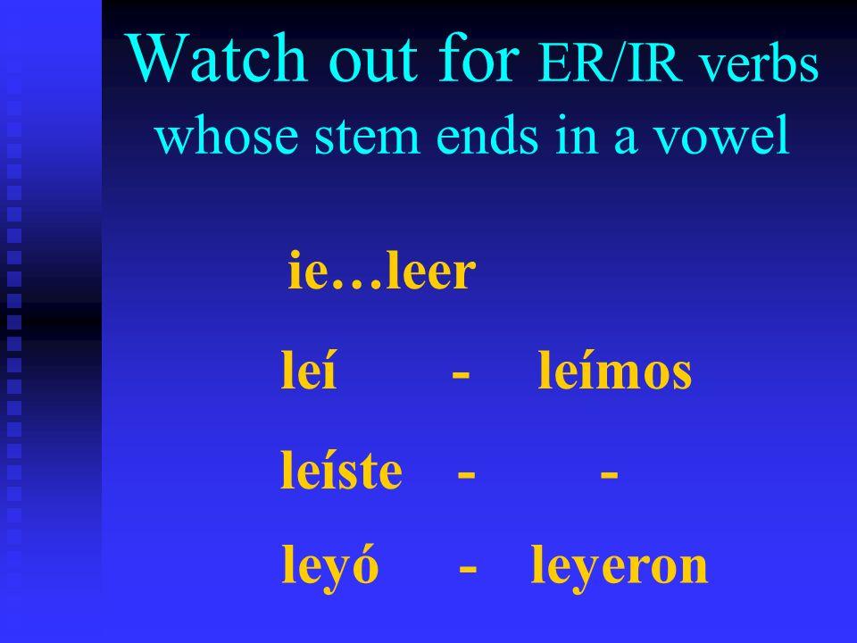 Watch out for ER/IR verbs whose stem ends in a vowel ie…leer leí-leímos leíste - - leyó -leyeron