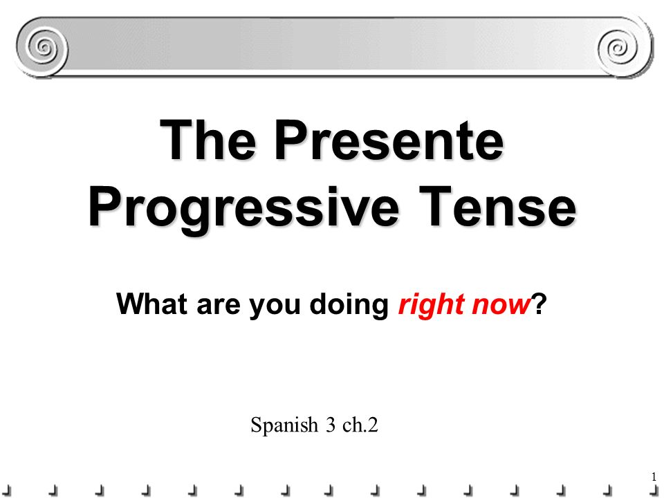 1 The Presente Progressive Tense What are you doing right now? Spanish 3 ch.2