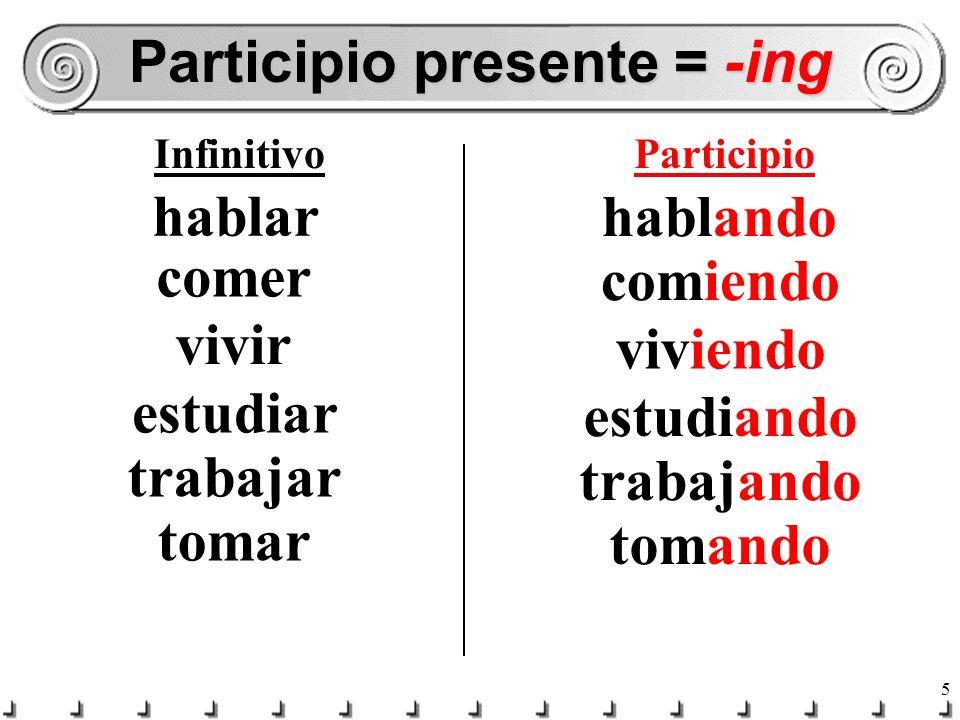 5 Participio presente = -ing InfinitivoParticipio hablar hablando comer comiendo vivir viviendo estudiar estudiando trabajar trabajando tomar tomando