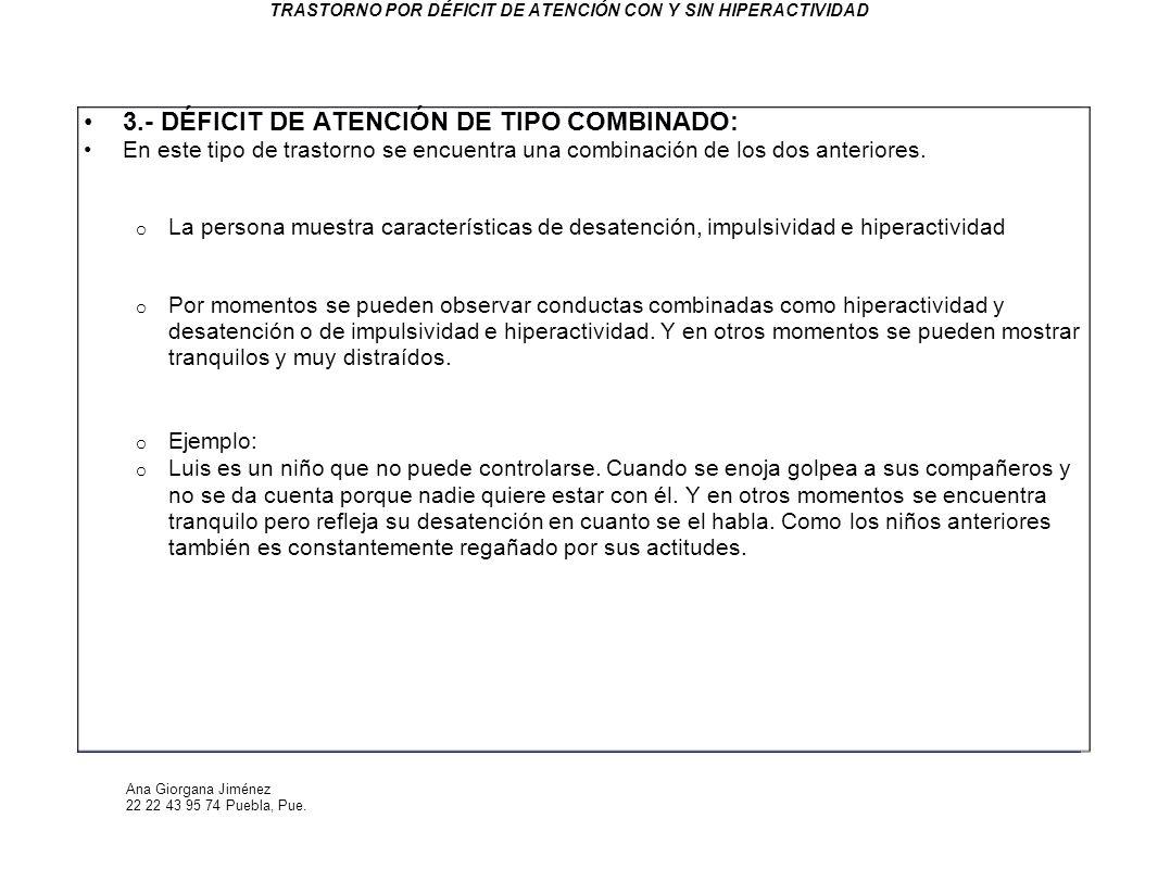 Ana Giorgana Jiménez 22 22 43 95 74 Puebla, Pue. TRASTORNO POR DÉFICIT DE ATENCIÓN CON Y SIN HIPERACTIVIDAD 3.- DÉFICIT DE ATENCIÓN DE TIPO COMBINADO: