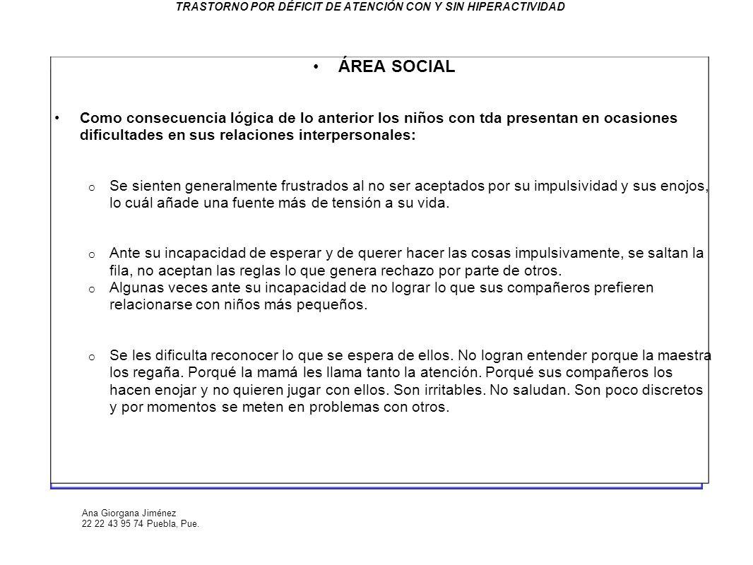 Ana Giorgana Jiménez 22 22 43 95 74 Puebla, Pue. TRASTORNO POR DÉFICIT DE ATENCIÓN CON Y SIN HIPERACTIVIDAD ÁREA SOCIAL Como consecuencia lógica de lo