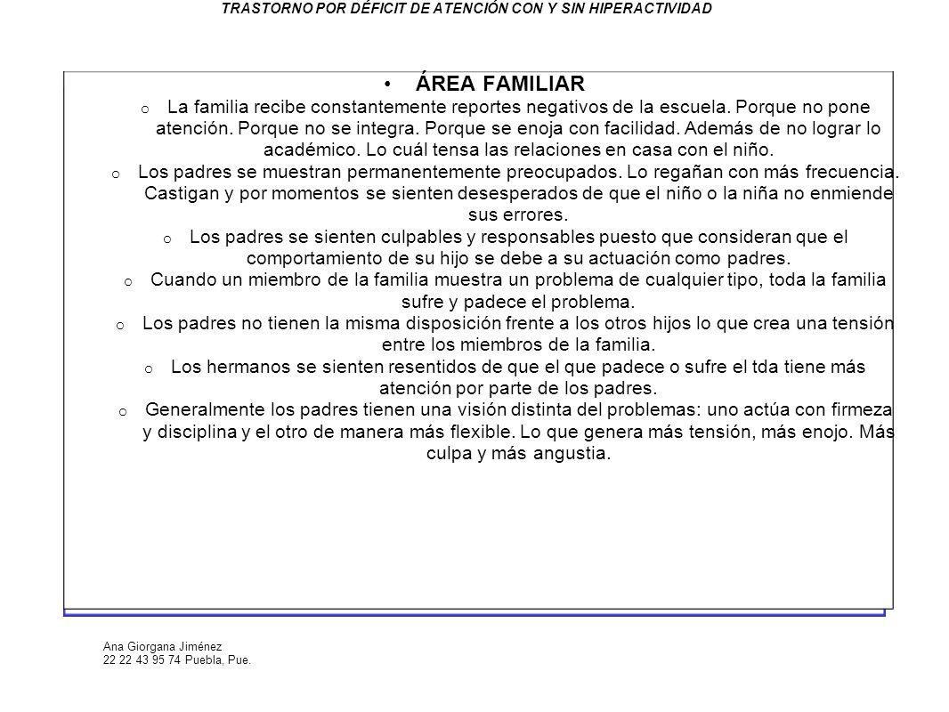 Ana Giorgana Jiménez 22 22 43 95 74 Puebla, Pue. TRASTORNO POR DÉFICIT DE ATENCIÓN CON Y SIN HIPERACTIVIDAD ÁREA FAMILIAR o La familia recibe constant