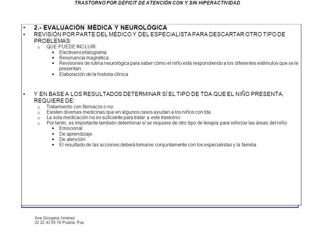 Ana Giorgana Jiménez 22 22 43 95 74 Puebla, Pue. TRASTORNO POR DÉFICIT DE ATENCIÓN CON Y SIN HIPERACTIVIDAD 2.- EVALUACIÓN MÉDICA Y NEUROLÓGICA REVISI