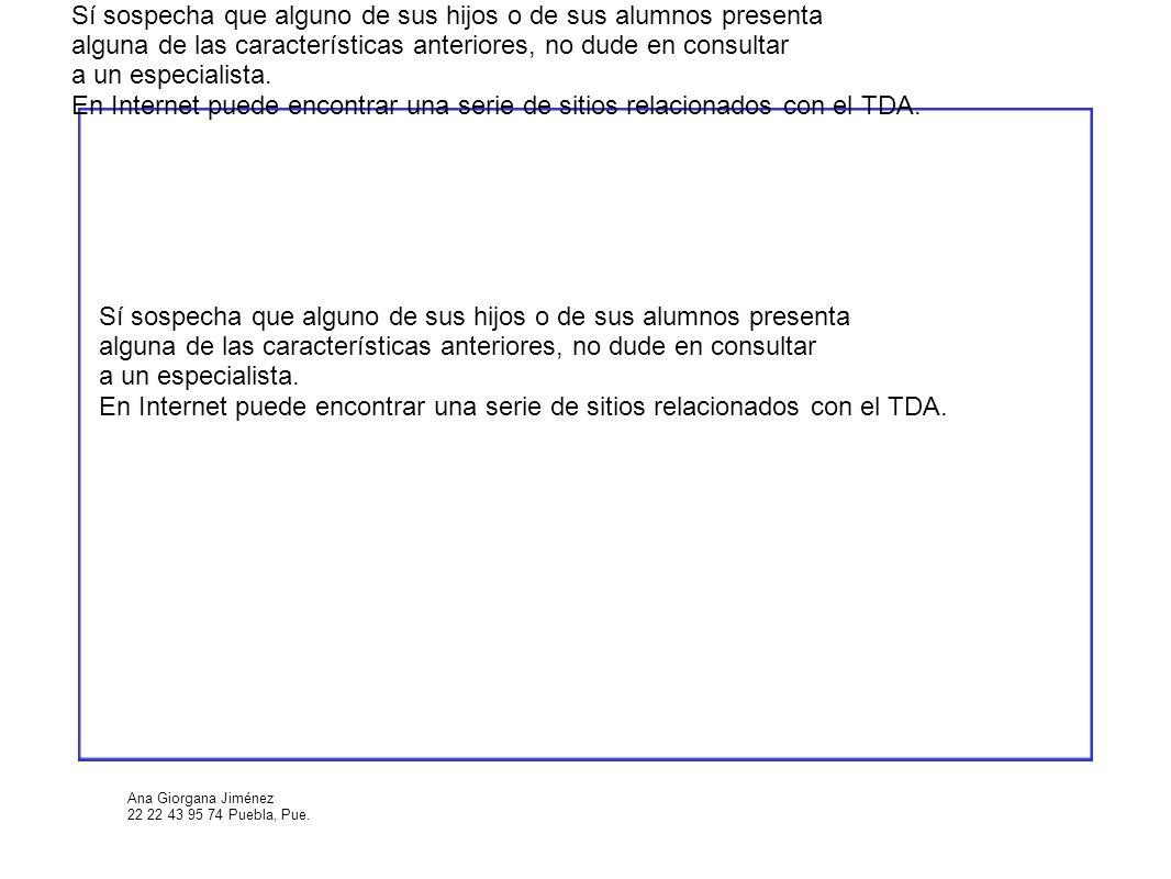 Ana Giorgana Jiménez 22 22 43 95 74 Puebla, Pue. Sí sospecha que alguno de sus hijos o de sus alumnos presenta alguna de las características anteriore