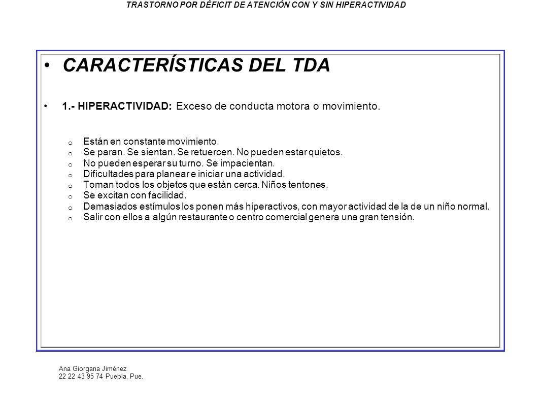 Ana Giorgana Jiménez 22 22 43 95 74 Puebla, Pue. TRASTORNO POR DÉFICIT DE ATENCIÓN CON Y SIN HIPERACTIVIDAD CARACTERÍSTICAS DEL TDA 1.- HIPERACTIVIDAD