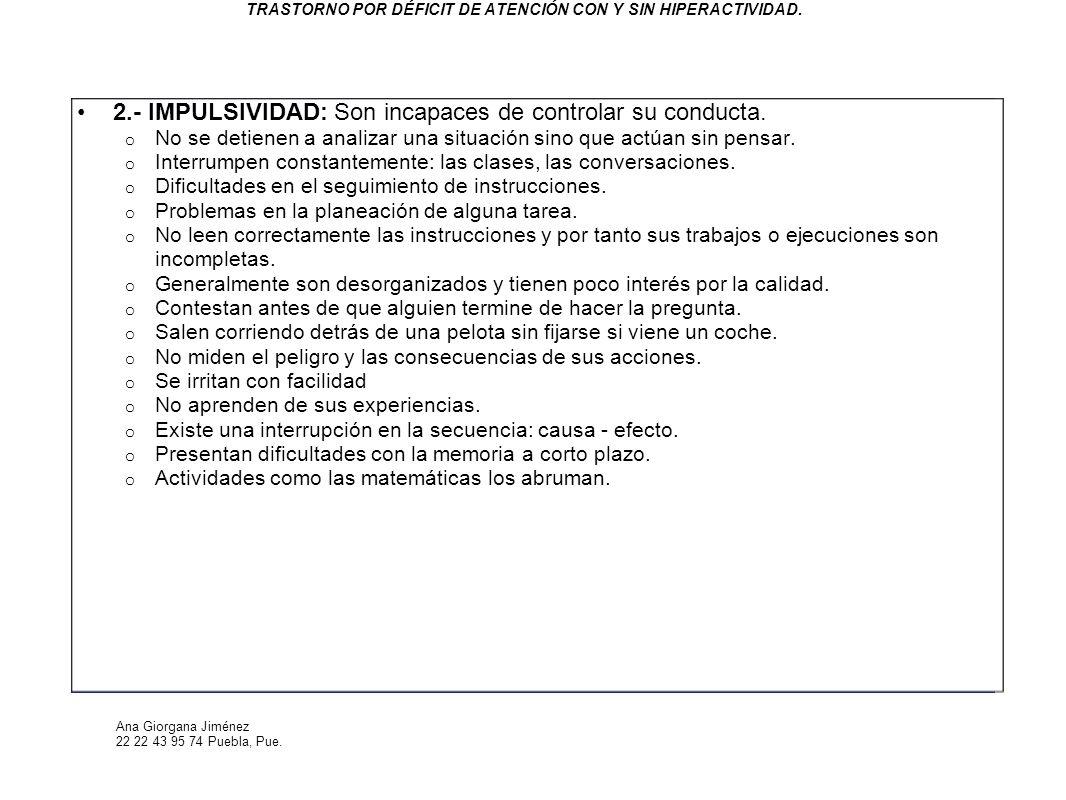 Ana Giorgana Jiménez 22 22 43 95 74 Puebla, Pue. TRASTORNO POR DÉFICIT DE ATENCIÓN CON Y SIN HIPERACTIVIDAD. 2.- IMPULSIVIDAD: Son incapaces de contro