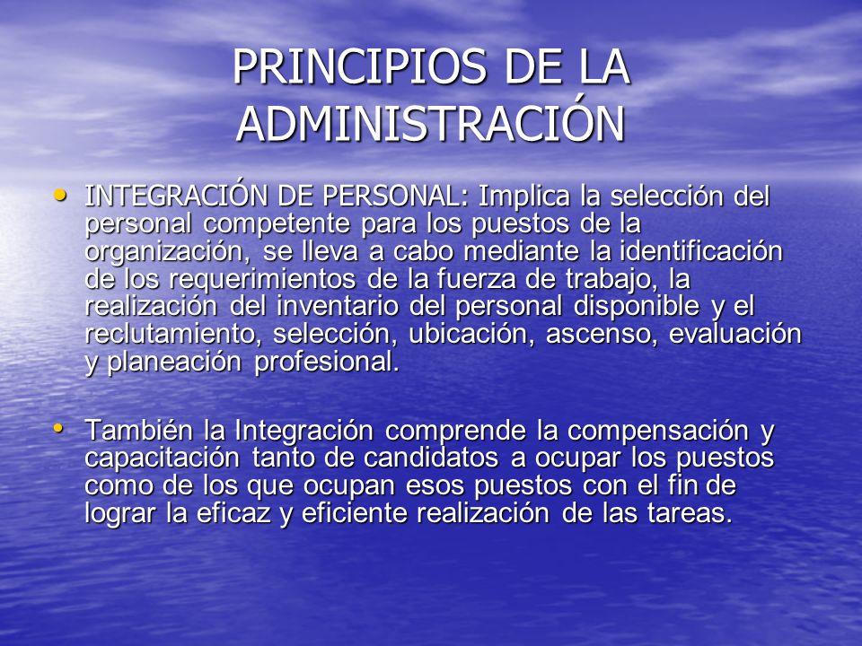 PRINCIPIOS DE LA ADMINISTRACIÓN INTEGRACIÓN DE PERSONAL: Implica la selecci ón del personal competente para los puestos de la organización, se lleva a