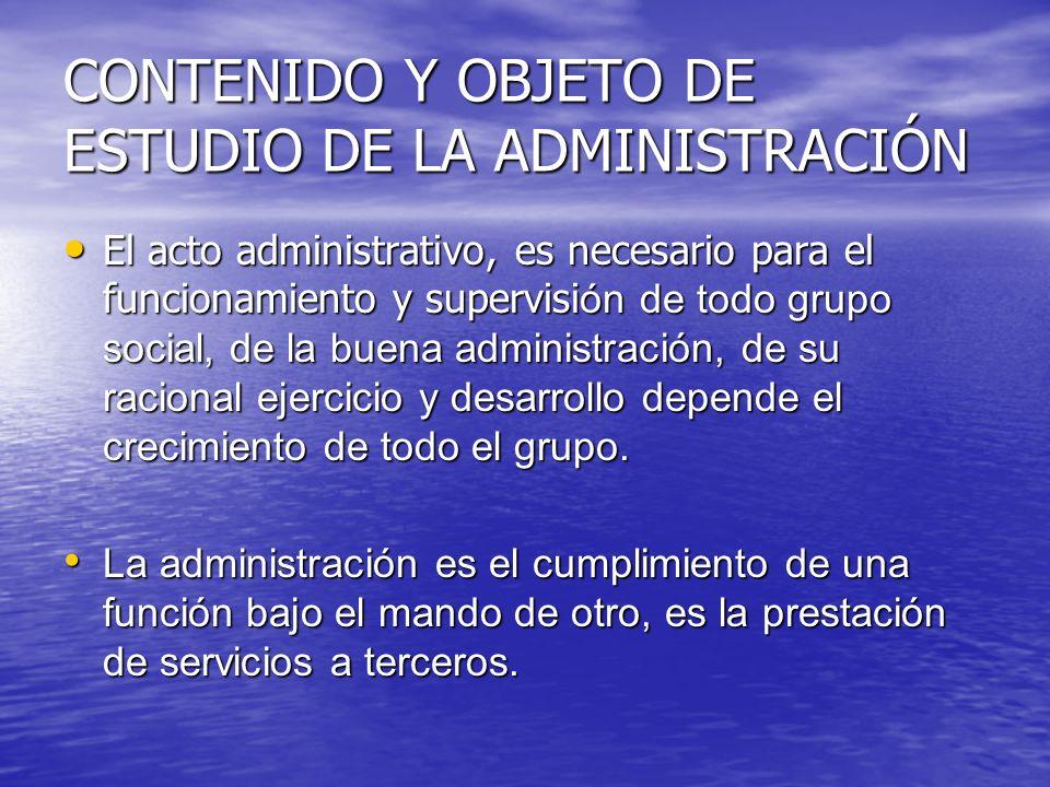 CONTENIDO Y OBJETO DE ESTUDIO DE LA ADMINISTRACIÓN El acto administrativo, es necesario para el funcionamiento y supervisi ón de todo grupo social, de