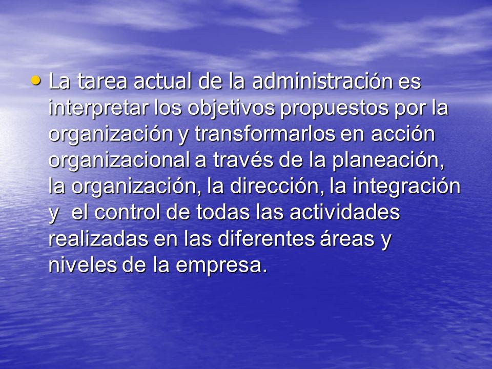 La tarea actual de la administraci ón es interpretar los objetivos propuestos por la organización y transformarlos en acción organizacional a través d