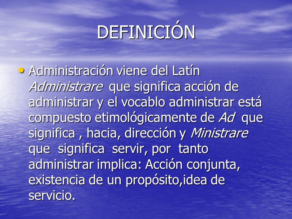 DEFINICIÓN Administración viene del Latín Administrare que significa acción de administrar y el vocablo administrar está compuesto etimológicamente de
