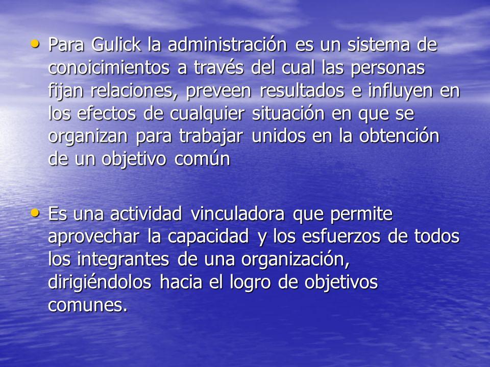 Para Gulick la administración es un sistema de conoicimientos a través del cual las personas fijan relaciones, preveen resultados e influyen en los ef