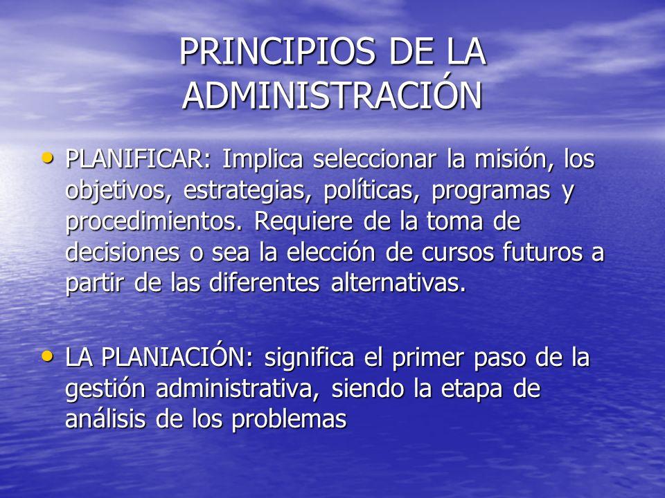 PRINCIPIOS DE LA ADMINISTRACIÓN PLANIFICAR: Implica seleccionar la misión, los objetivos, estrategias, políticas, programas y procedimientos. Requiere