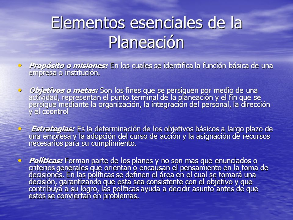 Elementos esenciales de la Planeación Propósito o misiones: En los cuales se identifica la función básica de una empresa o institución. Propósito o mi