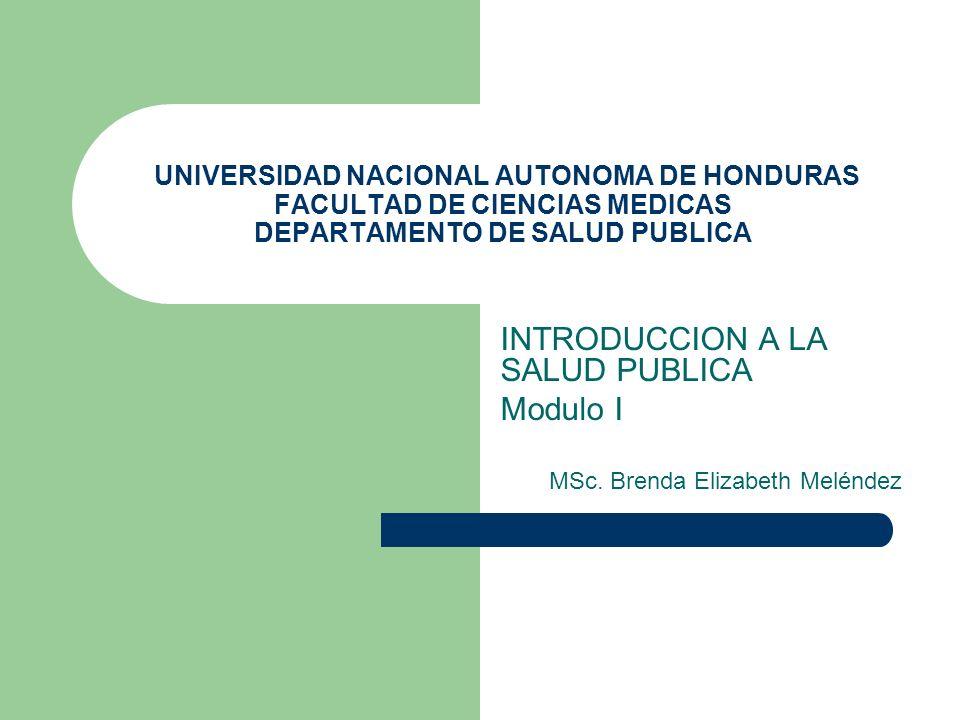UNIVERSIDAD NACIONAL AUTONOMA DE HONDURAS FACULTAD DE CIENCIAS MEDICAS DEPARTAMENTO DE SALUD PUBLICA INTRODUCCION A LA SALUD PUBLICA Modulo I MSc. Bre