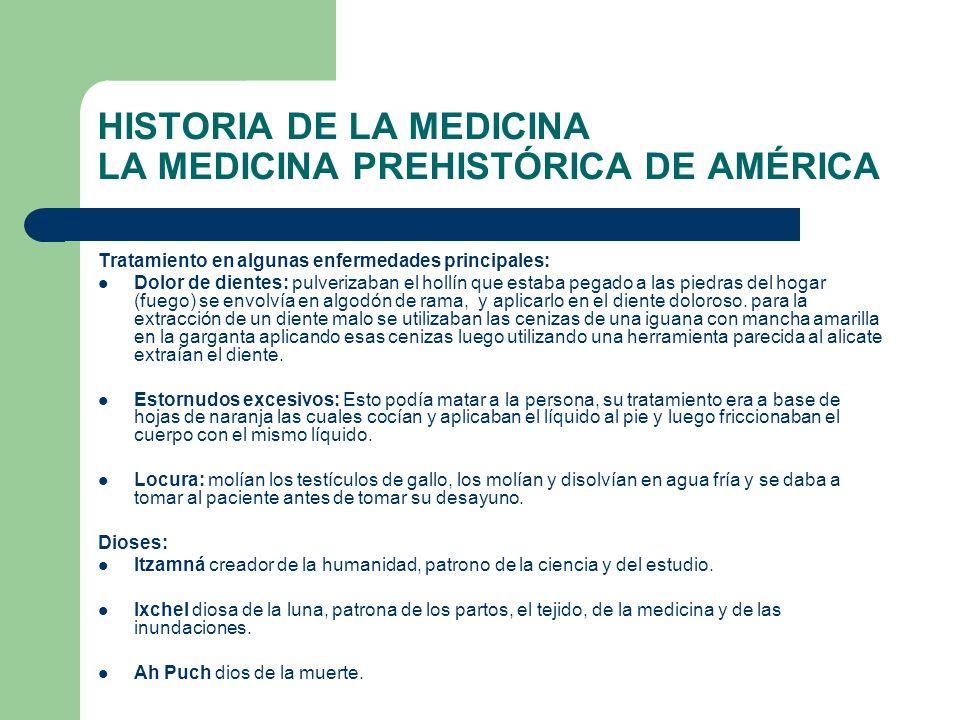 HISTORIA DE LA MEDICINA LA MEDICINA PREHISTÓRICA DE AMÉRICA Tratamiento en algunas enfermedades principales: Dolor de dientes: pulverizaban el hollín