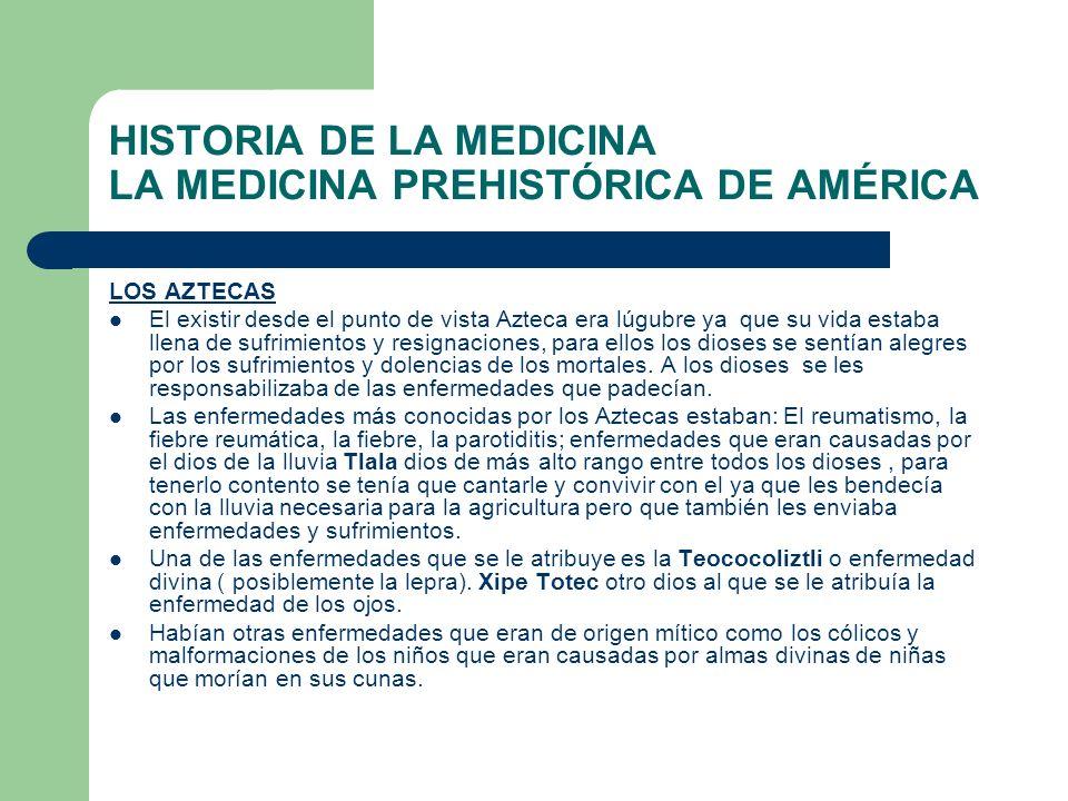 HISTORIA DE LA MEDICINA LA MEDICINA PREHISTÓRICA DE AMÉRICA LOS AZTECAS El existir desde el punto de vista Azteca era lúgubre ya que su vida estaba ll