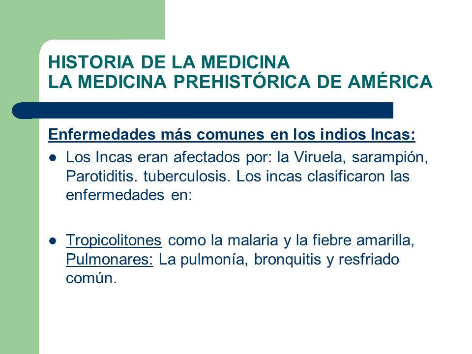 HISTORIA DE LA MEDICINA LA MEDICINA PREHISTÓRICA DE AMÉRICA Enfermedades más comunes en los indios Incas: Los Incas eran afectados por: la Viruela, sa
