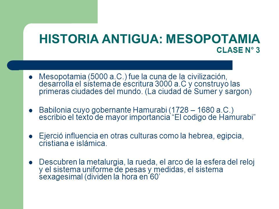HISTORIA ANTIGUA: MESOPOTAMIA CLASE N° 3 Mesopotamia (5000 a.C.) fue la cuna de la civilización, desarrolla el sistema de escritura 3000 a.C y constru