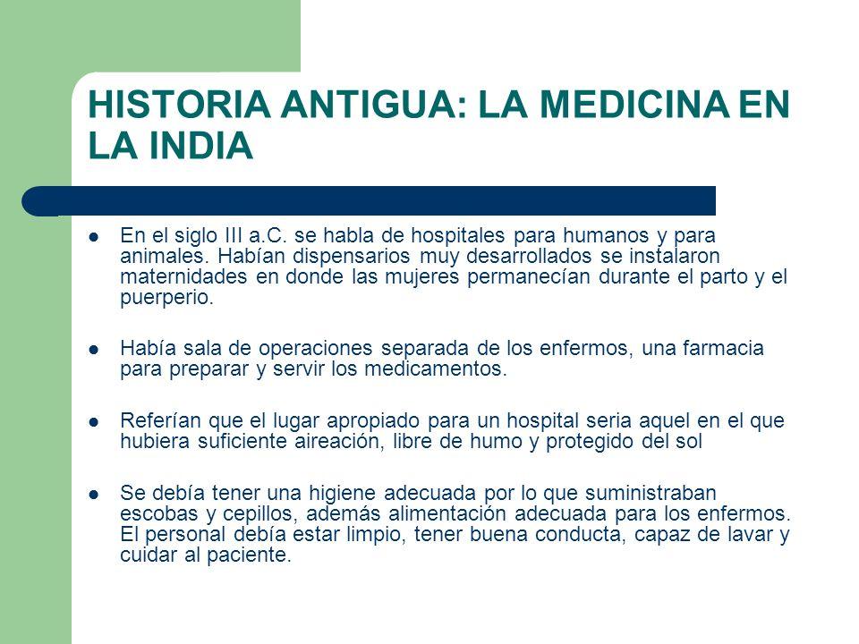 HISTORIA ANTIGUA: LA MEDICINA EN LA INDIA En el siglo III a.C. se habla de hospitales para humanos y para animales. Habían dispensarios muy desarrolla