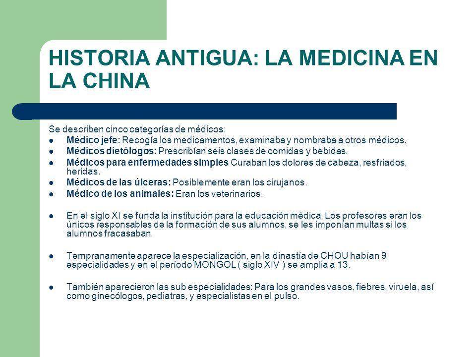 HISTORIA ANTIGUA: LA MEDICINA EN LA CHINA Se describen cinco categorías de médicos: Médico jefe: Recogía los medicamentos, examinaba y nombraba a otro