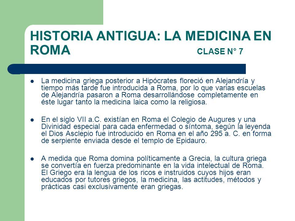 HISTORIA ANTIGUA: LA MEDICINA EN ROMA CLASE N° 7 La medicina griega posterior a Hipócrates floreció en Alejandría y tiempo más tarde fue introducida a