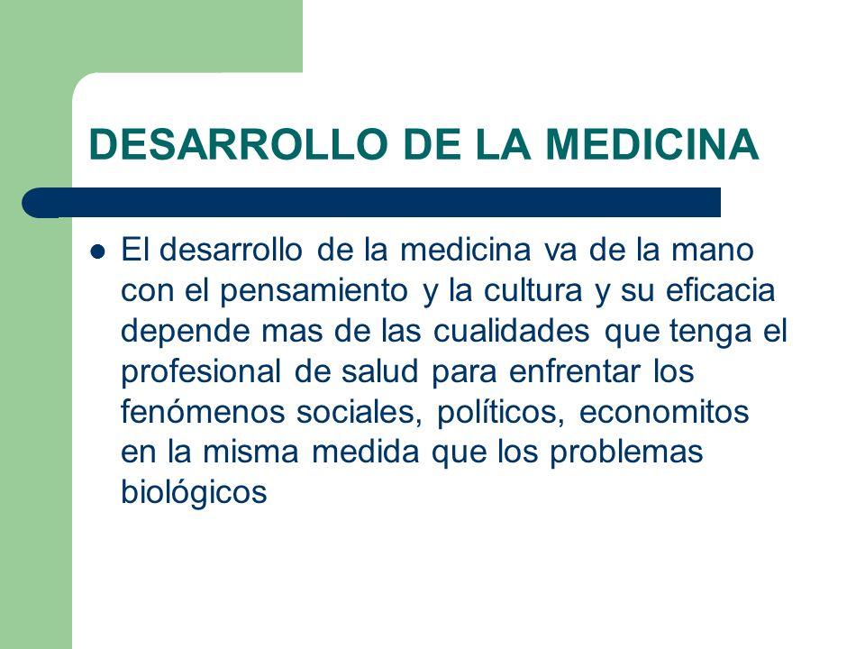 DESARROLLO DE LA MEDICINA El desarrollo de la medicina va de la mano con el pensamiento y la cultura y su eficacia depende mas de las cualidades que t